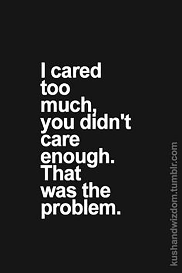 """Don't ever care about someone who couldn't care less about you. 