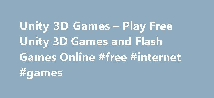 Unity 3D Games – Play Free Unity 3D Games and Flash Games Online #free #internet #games http://game.remmont.com/unity-3d-games-play-free-unity-3d-games-and-flash-games-online-free-internet-games/  Unity 3D Games unity-games.org has changed name to 3d-games.org This is a website offering many unity 3d games and thousands of flash games, and it's totally free, with various categories such as Adventure and two players games or ben 10 spiderman batman and multiplayer games and many others..You…