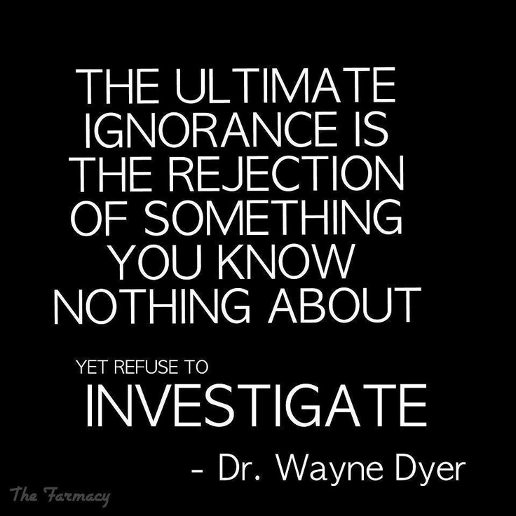 the ultimate ignorance is the rejection of something you know nothing about yet refuse to investigate