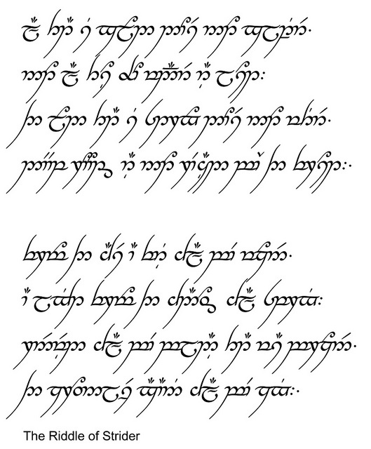 'The Riddle of Strider' in Elvish:   'All that is gold does not glitter, not all those who wander are lost; The old that is strong does not wither, deep roots are not reached by the frost.  From the ashes a fire shall be woken, a light from the shadows shall spring;  Renewed shall be blade that was broken, the crownless again shall be king.