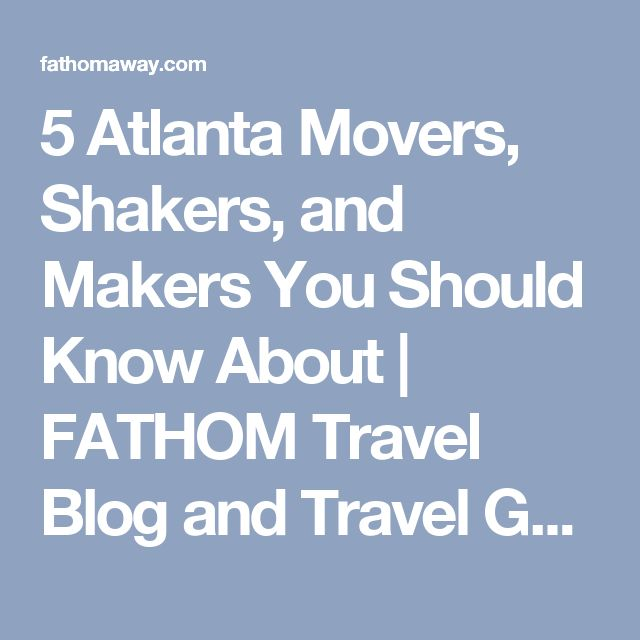 5 Atlanta Movers, Shakers, and Makers You Should Know About | FATHOM Travel Blog and Travel Guides