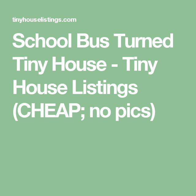 School Bus Turned Tiny House - Tiny House Listings    (CHEAP; no pics)