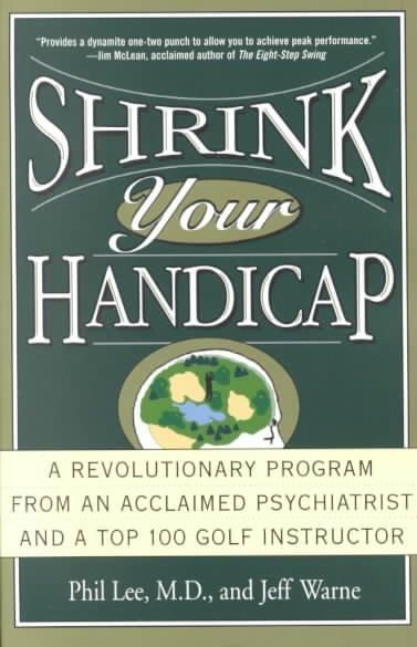 Shrink Your Handicap: A Revolutionary Program from an Acclaimed Psychiatrist and a Top 100 Golf Instructor