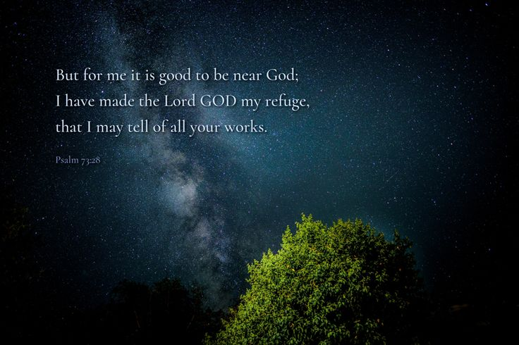 [Psalm 73:28 ESV] But for me it is good to be near God; I have made the Lord GOD my refuge, that I may tell of all your works.
