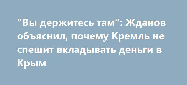 """""""Вы держитесь там"""": Жданов объяснил, почему Кремль не спешит вкладывать деньги в Крым http://www.bbcccnn.com.ua/blogy/vy-derjites-tam-jdanov-obiasnil-pochemy-kreml-ne-speshit-vkladyvat-dengi-v-krym/  {{AutoHashTags}}"""
