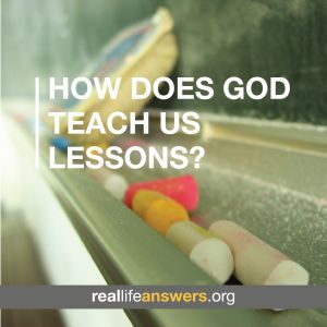 @Real Life Answers How does God teach us lessons?