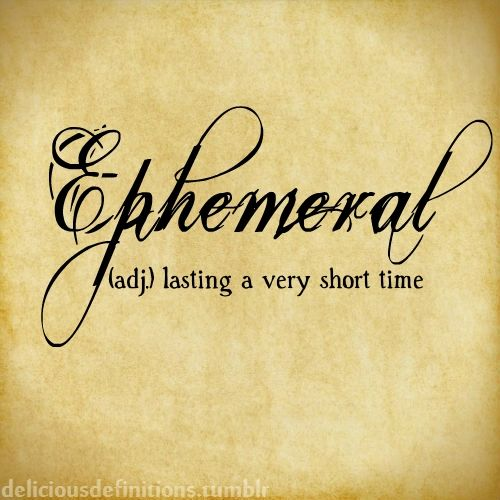 Ephemeral... Just a glance in time