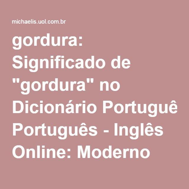 """gordura: Significado de """"gordura"""" no Dicionário Português - Inglês Online: Moderno Dicionário Inglês - Michaelis - UOL"""