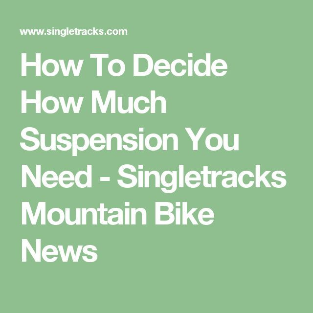 How To Decide How Much Suspension You Need - Singletracks Mountain Bike News
