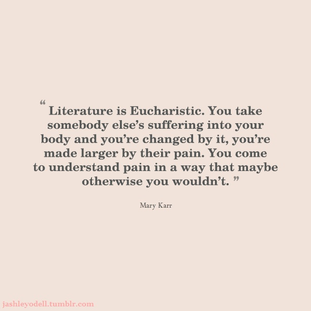 """Literature is Eucharistic. You take somebody else's suffering into your body and you're changed by it, you're made larger by their pain. You come to understand pain in a way that maybe otherwise you wouldn't."" -- Mary Karr"