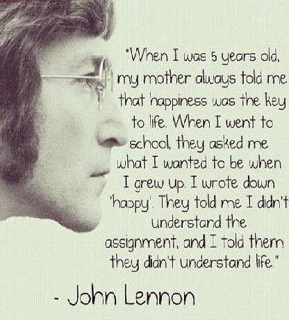 """quando avevo 5 anni ,mia madre mi disse che la felicità è la chiave della vita,A scuola mi dissero cosa volevo essere da grande.Io scrissi """"felice"""",mi dissero che non avevo capito l'assegnazionee io risposi che non avevano capito la vita."""