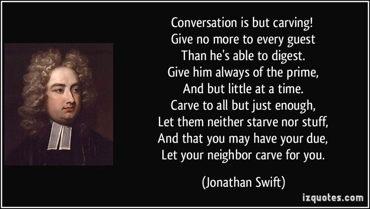 Conversation is but carving! Give no more to every guest Than he's able to digest. Give him always of the prime, And but little at a time. Carve to all but just enough, Let them neither starve nor stuff, And that you may have your due, Let your neighbor carve for you. (Jonathan Swift) #quotes #quote #quotations #JonathanSwift
