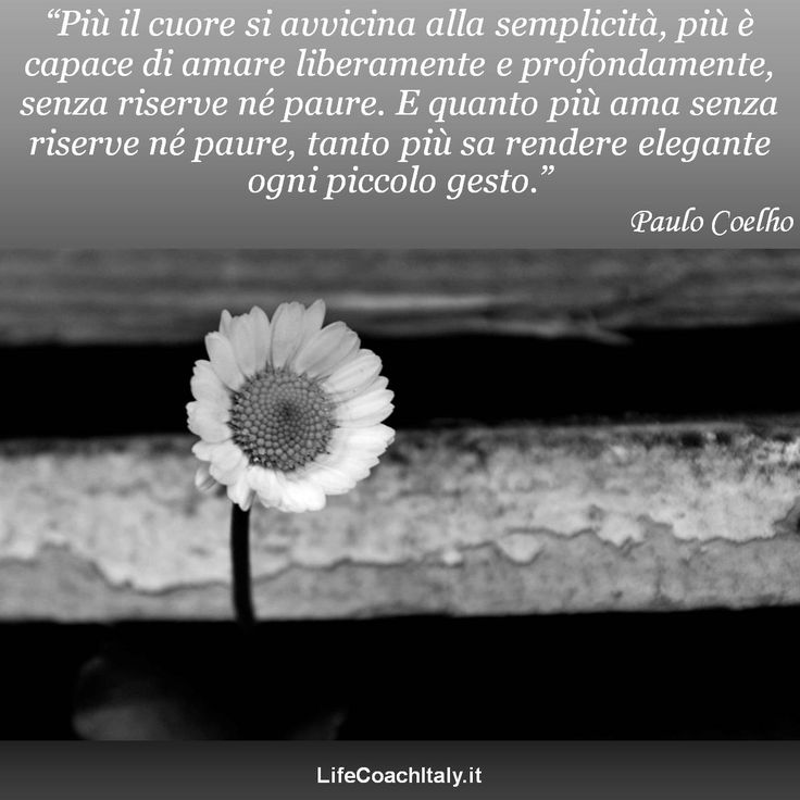 """""""Più il cuore si avvicina alla semplicità, più è capace di amare liberamente e profondamente, senza riserve né paure. E quanto più ama senza riserve né paure, tanto più sa rendere elegante ogni piccolo gesto."""" (Il Manoscritto Ritrovato ad Accra, Paulo Coelho)"""