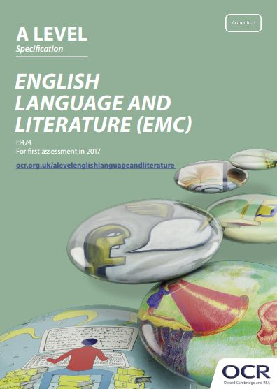 OCR English Language & Literature (EMC) A-Level (H474) Specification. Exam June 2017 onwards. http://www.ocr.org.uk/Images/171202-specification-accredited-a-level-gce-english-language-and-literature-h474.pdf