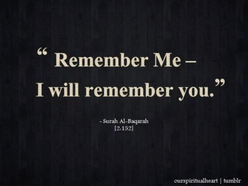 Quran (2:152) Remember Me - I will remember you.