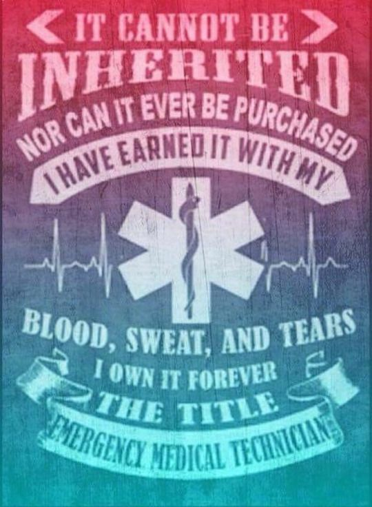 It cannot be inherited nor can it ever be purchased. I have earned it with my blood, sweat, and tears. I own it forever. The title: Emergency Medical Technician.