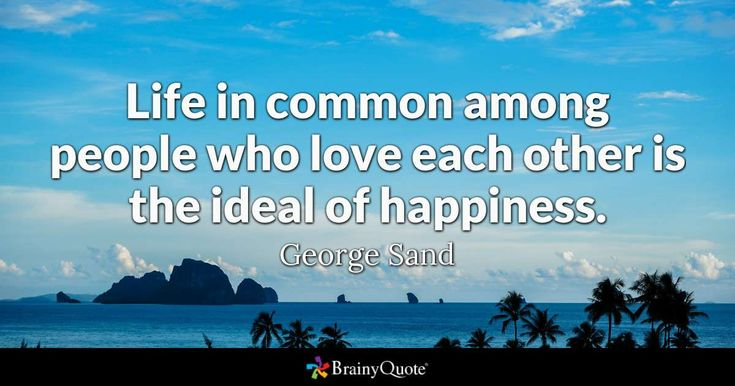 """Life in common among people who love each other is the ideal of happiness."" - George Sand quotes from BrainyQuote.com"