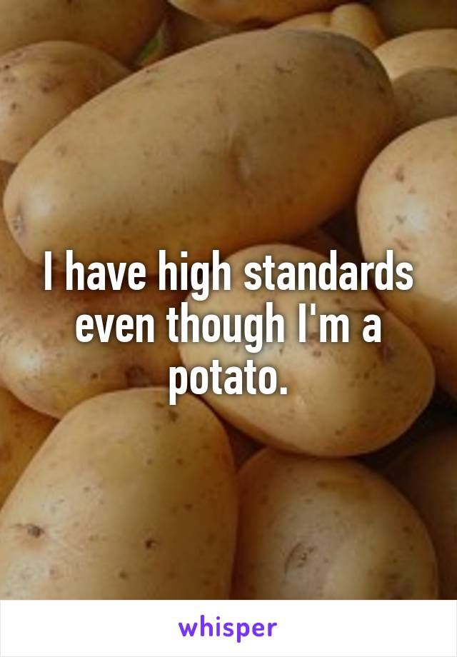 I have high standards even though I'm a potato.
