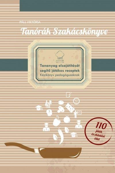 Tanórák szakácskönyve - A tananyag elsajátítását segítő játékos receptek- kézikönyv pedagógusoknak.