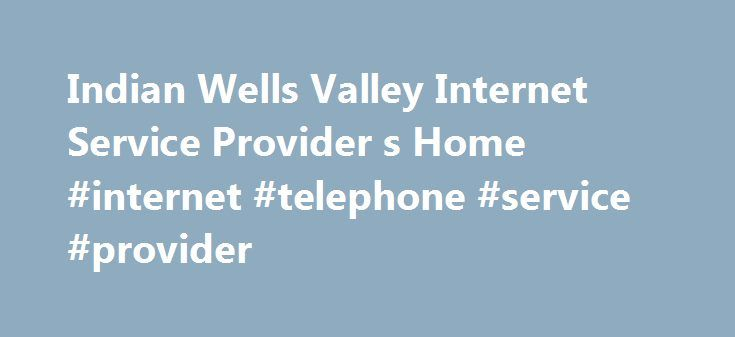 Indian Wells Valley Internet Service Provider s Home #internet #telephone #service #provider http://los-angeles.nef2.com/indian-wells-valley-internet-service-provider-s-home-internet-telephone-service-provider/  # Wireless Internet! IWVISP offers Residential Wireless Internet Connection for only $50.00 per month. Average speeds are 3-10 meg depending on location. As always, there is no setup fee and no contracts to sign. EMAIL Spam and Virus Filter Service IWVISP now offers Email Spam and…