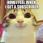 HOW I FEEL WHEN I GET A SUBSCRIBER | image tagged in memes,smiling cat | made w/ Imgflip meme maker