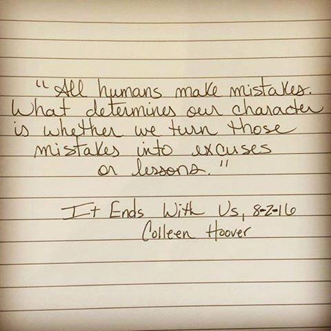 """""""Todos los humanos cometen errores. Lo que determina nuestro carácter es si convertimos esos errores en excusas o lecciones."""" -It Ends With Us. (Nuevo libro de Colleen Hoover)"""