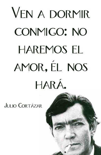 """Come and sleep with me. We won't make love. Love will make us."" Julio Cortazar"
