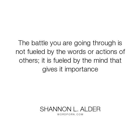 """Shannon L. Alder - """"The battle you are going through is not fueled by the words or actions of others;..."""". relationships, women, pain, lies, men, jealousy, mind, family, choices, decisions, betrayal, self-awareness, feelings, parenting, memories, attitude, self-realization, focus, problems, drama, conflict, gossip, attention, competition, friendships, important, fights, new-beginnings, battles, the-present, the-past, games, importance, interference, fuel, negativity, sensitivity…"""