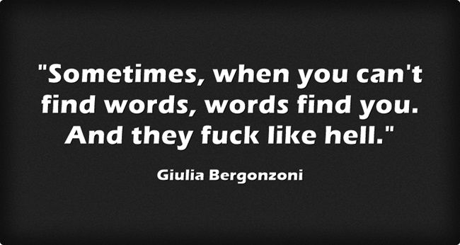 Sometimes, when you can't find words, words find you. And they fuck like hell. #QUOTE #fuck #words #hell #sometimes #g*b #find #shy #express #you #feelings #talk