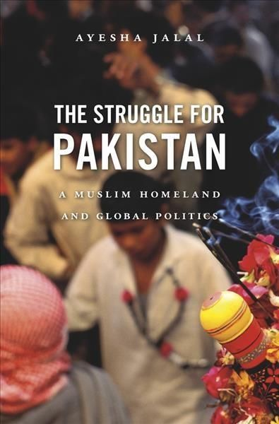 The Struggle for Pakistan: A Muslim Homeland and Global Politics