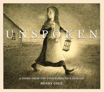 Unspoken: a Story from the Underground Railroad by Henry Cole // In this haunting, wordless story, a young girl discovers a runaway skave hiding in her family's barn. The stranger's fearful eyes weigh upon her conscience, and she must make a difficult choice. Will she have the courage to do what she knows is right?