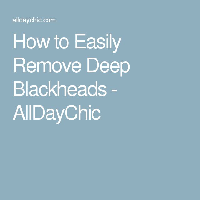 How to Easily Remove Deep Blackheads - AllDayChic