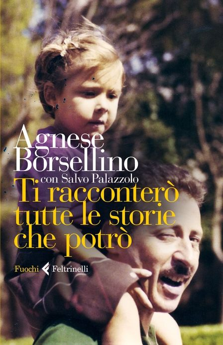 Ti racconterò tutte le storie che potrò di Agnese Borsellino (Feltrinelli, 2013)