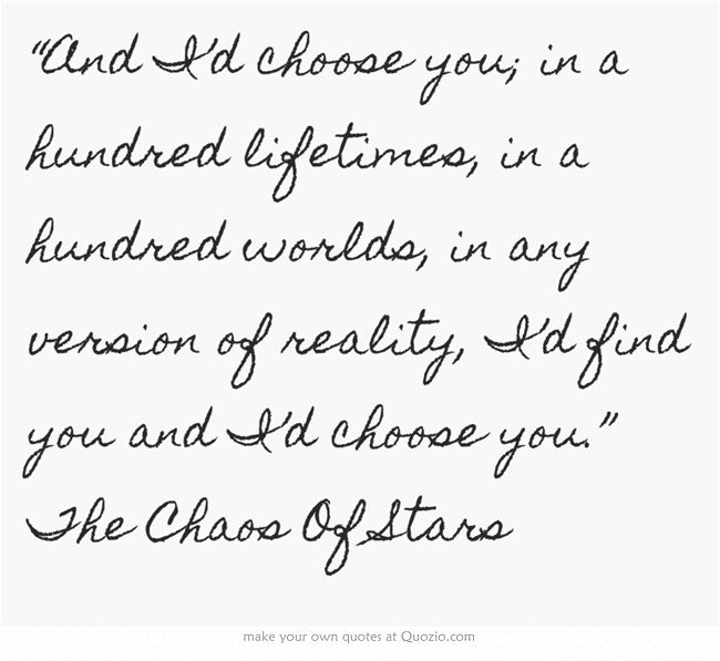 """""""And I'd choose you; in a hundred lifetimes, in a hundred worlds, in any version of reality, I'd find you and I'd choose you."""" The Chaos Of Stars"""