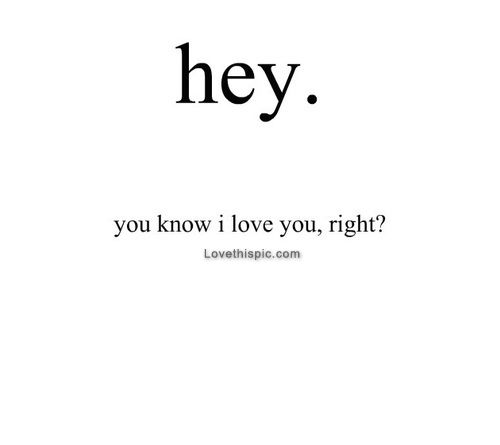 Hey. You Know I Love You Right? Pictures, Photos, and Images for Facebook, Tumblr, Pinterest, and Twitter