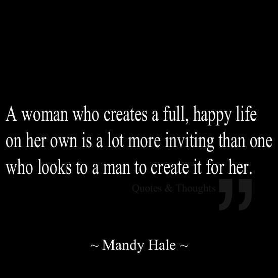 a woman who create a full, happy life on her own is a lot more inviting than one who looks to a man to create it for her.