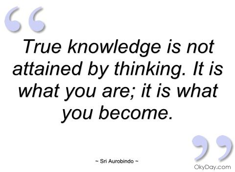 """ True knowledge is not attained by thinking. It is  what you are; it is what you become. ""  ~ Sri Aurobindo ~"