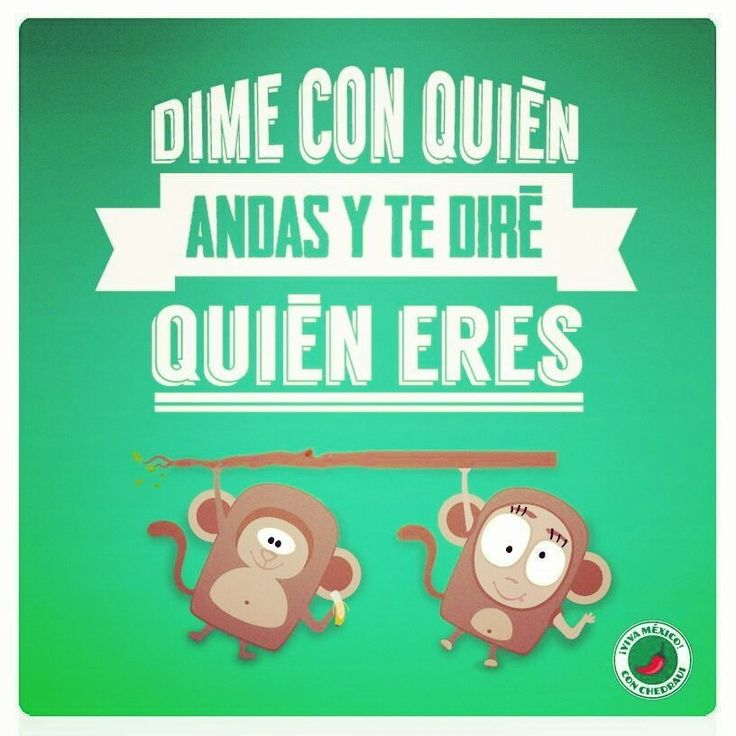 Dime con quien andas y te diré quien eres.   - translation:  Tell me who you are with and I will tell you who you are.      Meaning - Choose your friendships & acquaintances wisely.