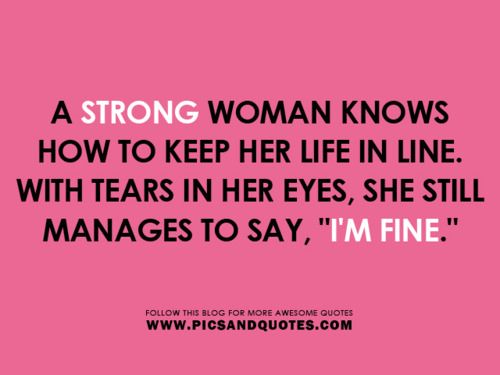 Always be strong. Most women are stronger than any man I know.