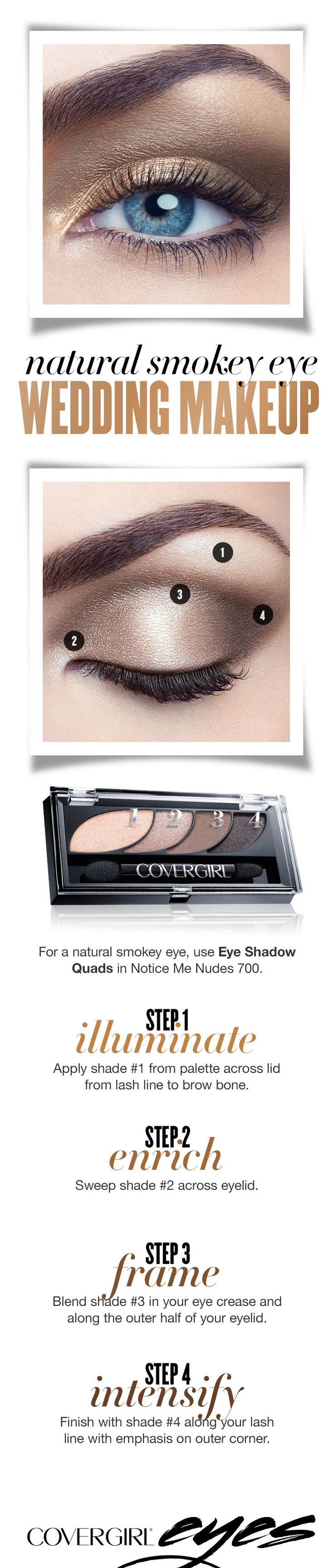 Follow this simple step-by-step guide for a natural eye makeup look on your wedding day. Go with a nude eye using COVERGIRL Eye Shadow Quads in Notice Me Nudes 700. Step 1: Illuminate. Apply shade 1 from palette across lid from lash line to brow bone. Step 2: Enrich. Sweep shade 2 across eyelid. Step 3: Frame. Blend shade 3 in your eye crease and along the outer half of your eyelid. Step 4: Intensify. Finish with shade 4 along your lash line with emphasis on outer corner.