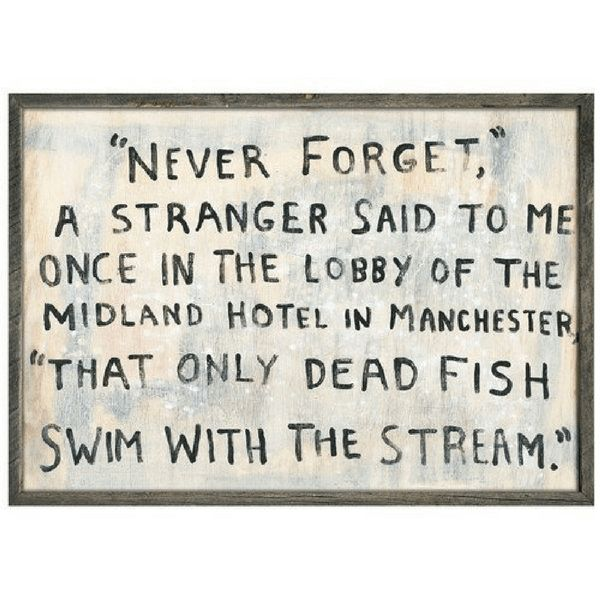 """This art print says, """"'Never forget,' a stranger said to me once in the lobby of the Midland Hotel in Manchester 'That only dead fish swim with the stream.'"""""""