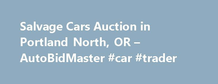 Salvage Cars Auction in Portland North, OR – AutoBidMaster #car #trader http://autos.nef2.com/salvage-cars-auction-in-portland-north-or-autobidmaster-car-trader/  #portland auto auction # Salvage Auto Auction in Portland North, OR Copart Portland North offers an array of clean and salvage title vehicles available for auction. First, Copart Portland North makes it easy for you to come to the auto auction yard to check out what is in stock. In addition to searching for automobiles located on…