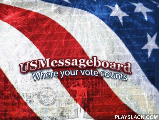 US Message Board  Android App - playslack.com , USMessageBoard.com is the premiere United States Political Forum with many areas of discussions including Current Events, Politics, US Affairs, Congress, Stock Market, Economy, Energy, Immigration, Law, Education, Science, Religion, Health, Military, Conspiracy Theories President, Elections, and More!