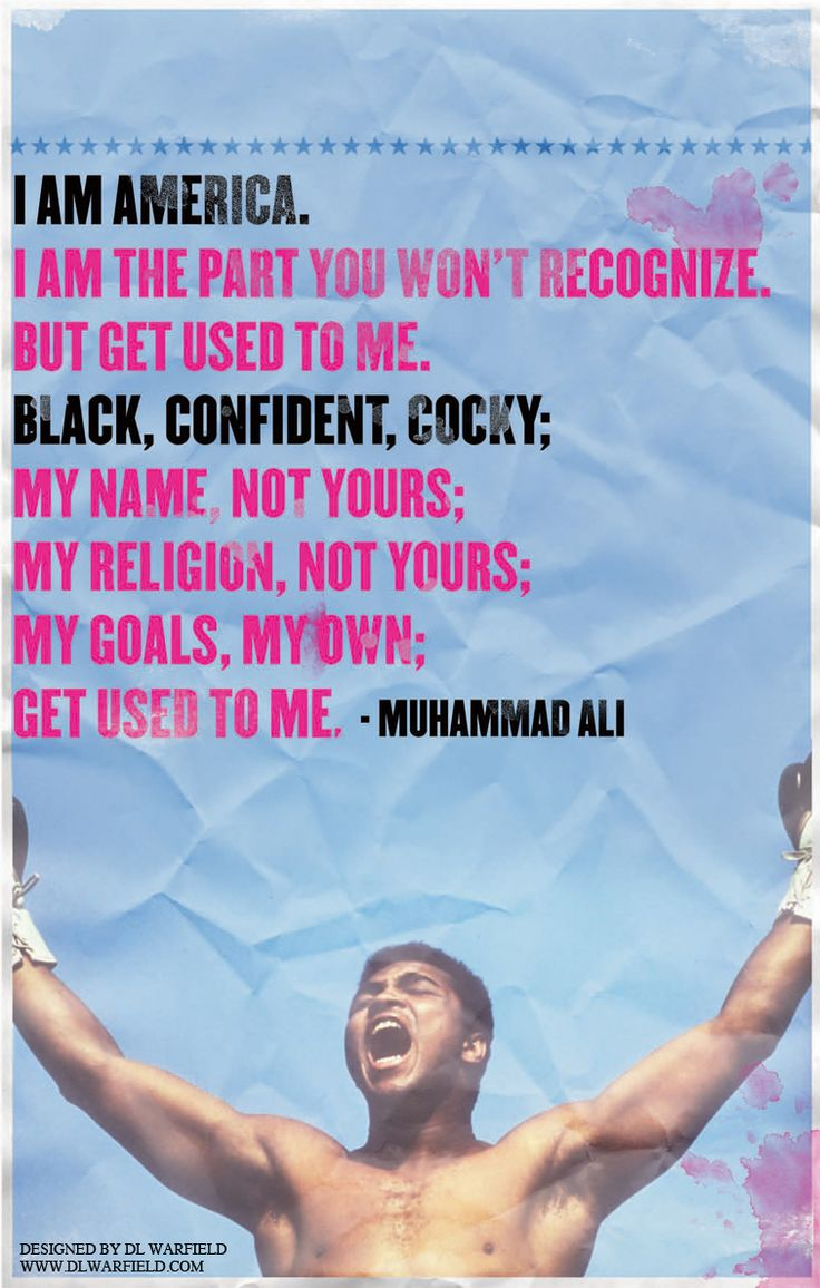 I am America. I am the part you won't recognize. But get used to me. Black, Confident, cocky; My name, not yours; My religion, not yours; My goals, my own; Get used to me. Muhammad Ali