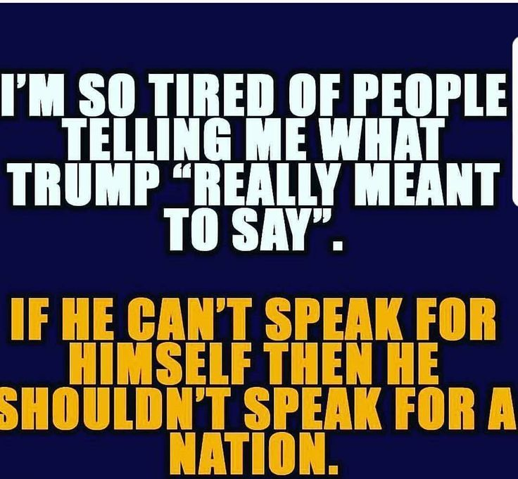 "I'm so tired of people telling me what Trump ""really"" meant to say.  If he can't speak for himself, then he shouldn't speak for the nation."