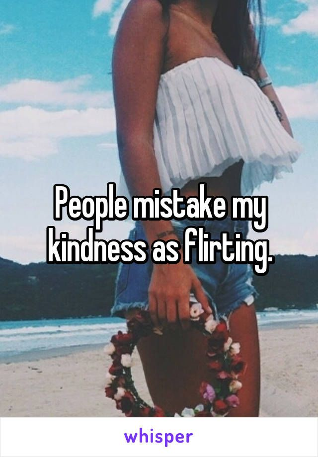 kindness mistaken for flirting quotes Rj palacio: what is kindness in a competitive society, it's hard to be kind to the competition when kindness is sometimes mistaken for weakness.