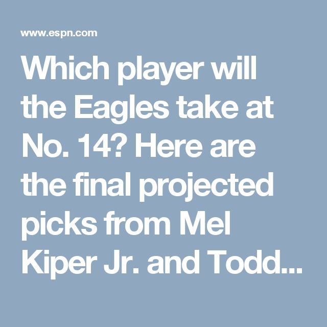 Which player will the Eagles take at No. 14? Here are the final projected picks from Mel Kiper Jr. and Todd McShay, plus the players Louis Riddick and NFL Nation would select: Kiper –  Charles Harris, OLB, Missouri; McShay –  Mike Williams, WR, Clemson; Riddick – Dalvin Cook, RB, Florida State; NFL Nation – John Ross, WR, Washington.