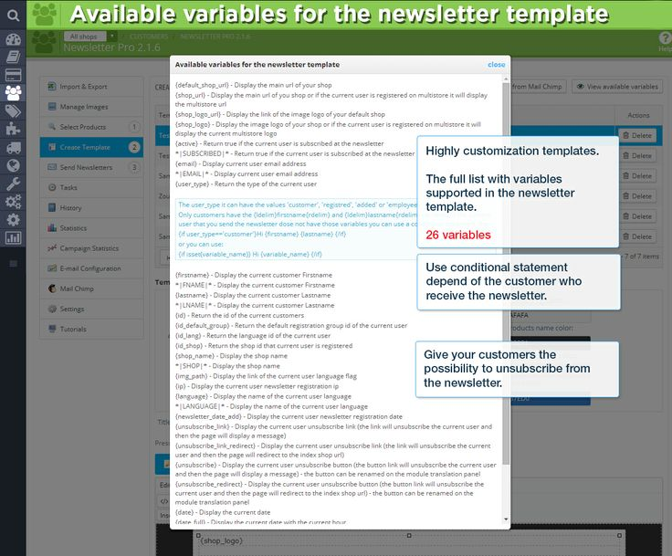 Available variables for the newsletter template. Highly customization templates. The full list with variables supported in the newsletter template. 26 variables. Use conditional statement depend of the customer receive the newsletter. Give your customers the possibility to unsubscribe from the newsletter.