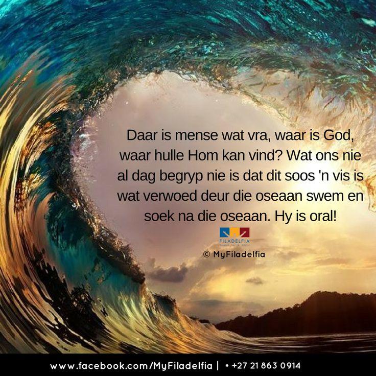 Daar is mense wat vra, waar is God, waar hulle Hom kan vind? Wat ons nie al dag begryp nie is dat dit soos 'n vis is wat verwoed deur die oseaan swem en soek na die oseaan. Hy is oral!