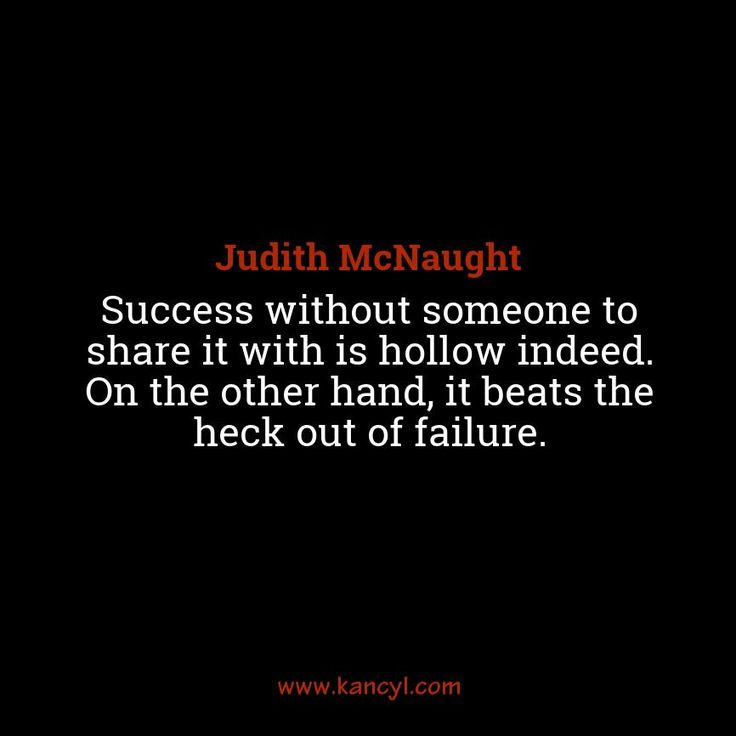 """""""Success without someone to share it with is hollow indeed. On the other hand, it beats the heck out of failure."""", Judith McNaught"""